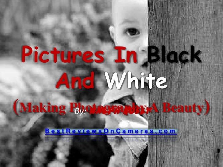 Pictures In BlackAnd White(Making Photography A Beauty)<br />By: Ralph Rusly<br />BestReviewsOnCameras.com<br />