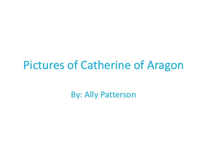 Pictures of Catherine of Aragon         By: Ally Patterson