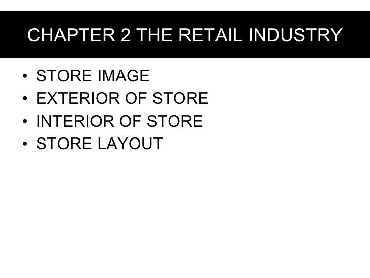 CHAPTER 2 THE RETAIL INDUSTRY <ul><li>STORE IMAGE  </li></ul><ul><li>EXTERIOR OF STORE </li></ul><ul><li>INTERIOR OF STORE...