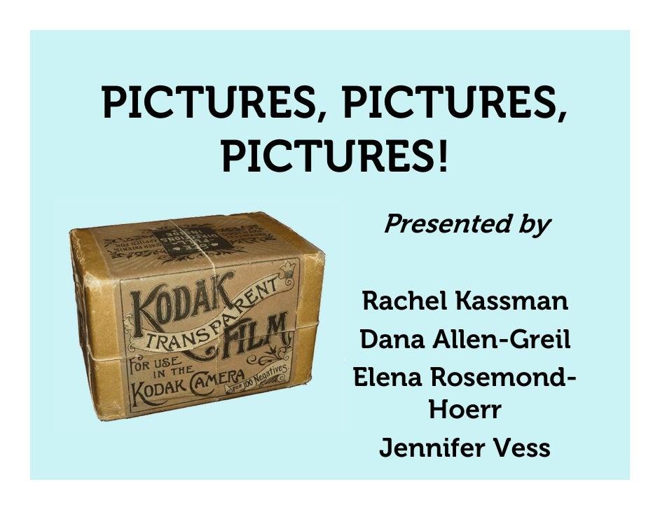 PICTURES, PICTURES,    PICTURES!            Presented by           Rachel Kassman          Dana Allen-Greil          Elena...