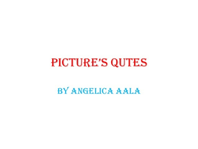 Picture's Qutes By Angelica Aala