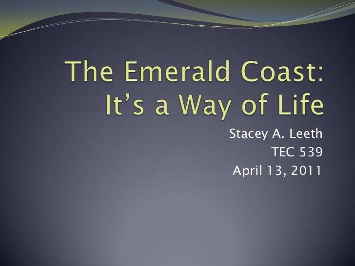 The Emerald Coast: It's a Way of Life<br />Stacey A. Leeth<br />TEC 539<br />April 13, 2011<br />