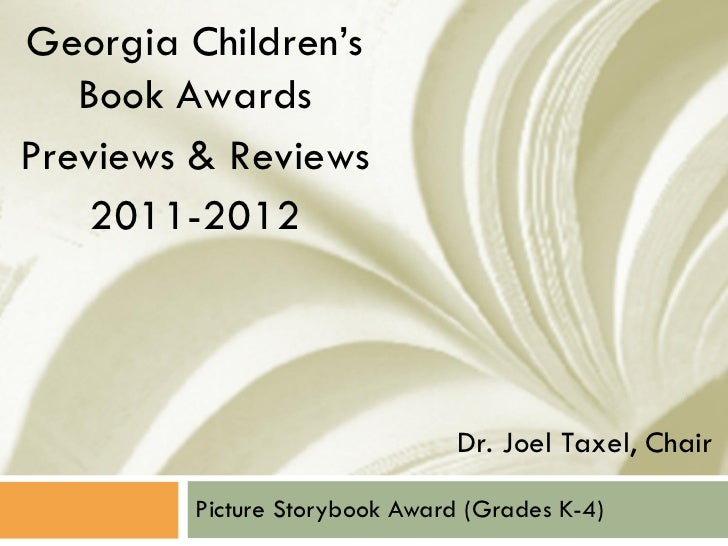 Picture Storybook Award (Grades K-4) Georgia Children's Book Awards Previews & Reviews 2011-2012 Dr. Joel Taxel, Chair