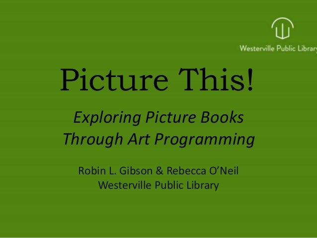 Picture This! Exploring Picture Books Through Art Programming Robin L. Gibson & Rebecca O'Neil Westerville Public Library