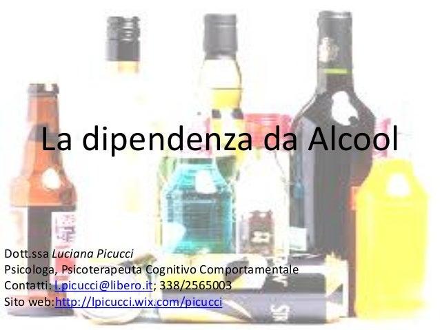 La dipendenza da Alcool Dott.ssa Luciana Picucci Psicologa, Psicoterapeuta Cognitivo Comportamentale Contatti: l.picucci@l...