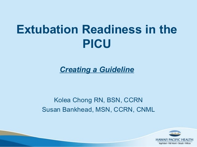 Extubation Readiness in thePICUCreating a GuidelineKolea Chong RN, BSN, CCRNSusan Bankhead, MSN, CCRN, CNML