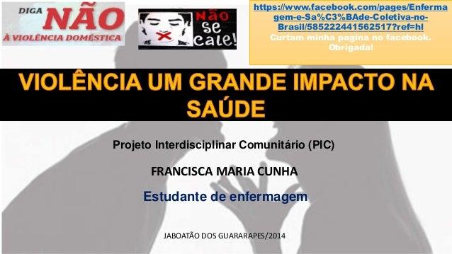 Projeto Interdisciplinar Comunitário (PIC) FRANCISCA MARIA CUNHA Estudante de enfermagem JABOATÃO DOS GUARARAPES/2014 http...