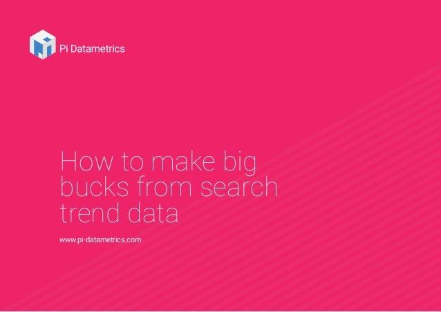 How to make big bucks from search trend data www.pi-datametrics.com
