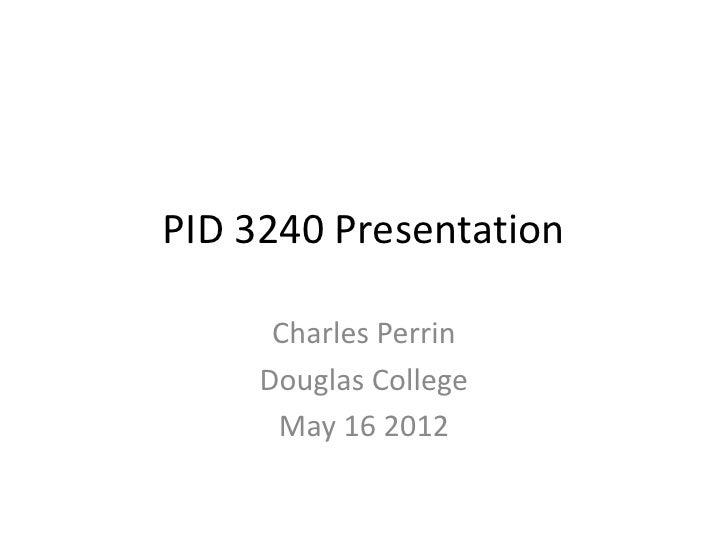 PID 3240 Presentation      Charles Perrin     Douglas College      May 16 2012