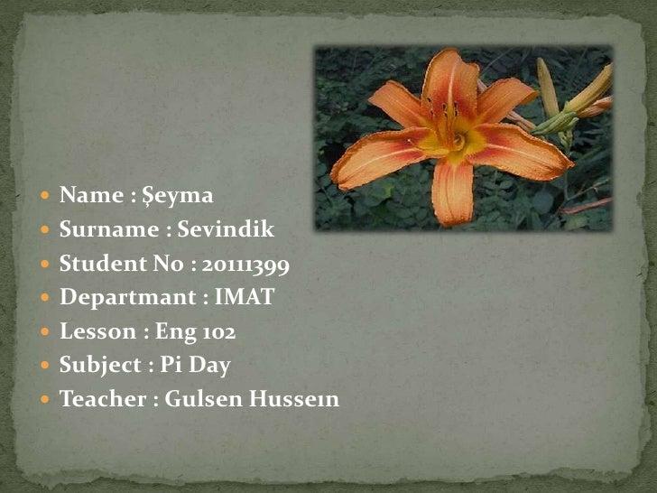 Name : Şeyma Surname : Sevindik Student No : 20111399 Departmant : IMAT Lesson : Eng 102 Subject : Pi Day Teacher ...