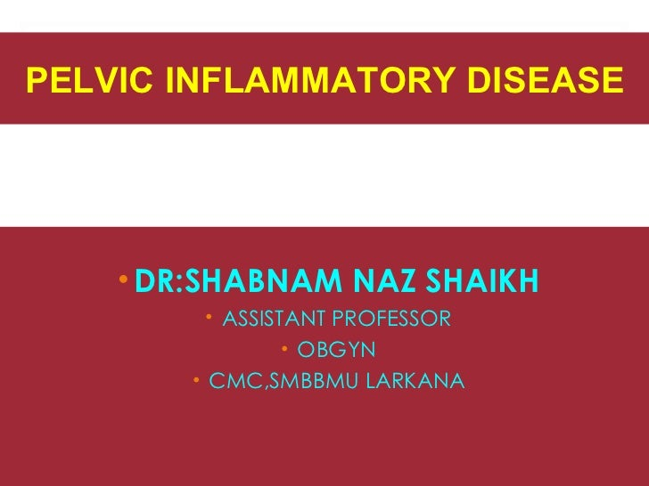 PELVIC INFLAMMATORY DISEASE    • DR:SHABNAM NAZ SHAIKH          • ASSISTANT PROFESSOR                  • OBGYN        • CM...