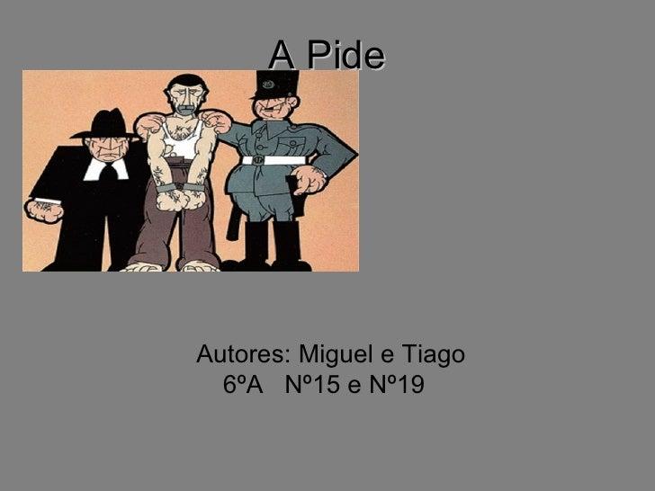 A Pide     Autores: Miguel e Tiago   6ºA Nº15 e Nº19