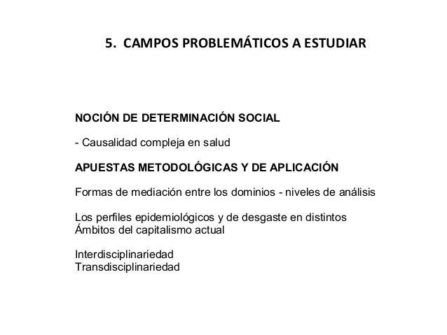 5. CAMPOS PROBLEMÁTICOS A ESTUDIAR  NOCIÓN DE DETERMINACIÓN SOCIAL - Causalidad compleja en salud APUESTAS METODOLÓGICAS Y...
