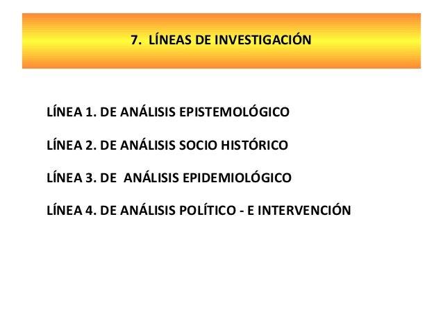 7. LÍNEAS DE INVESTIGACIÓN  LÍNEA 1. DE ANÁLISIS EPISTEMOLÓGICO LÍNEA 2. DE ANÁLISIS SOCIO HISTÓRICO LÍNEA 3. DE ANÁLISIS ...