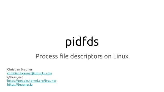pidfds Process file descriptors on Linux Christian Brauner christian.brauner@ubuntu.com @brau_ner https://people.kernel.org...
