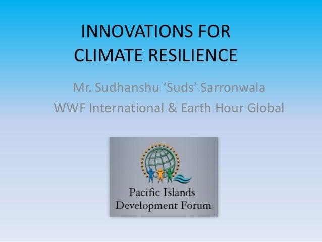 INNOVATIONS FOR CLIMATE RESILIENCE Mr. Sudhanshu 'Suds' Sarronwala WWF International & Earth Hour Global