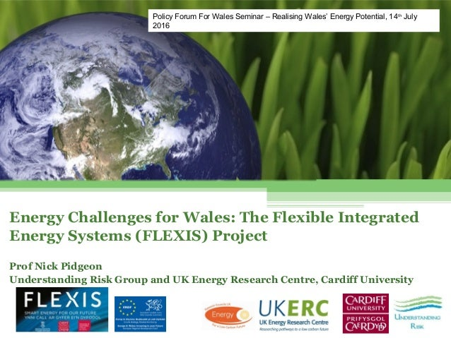 Energy Challenges for Wales: The Flexible Integrated Energy Systems (FLEXIS) Project Prof Nick Pidgeon Understanding Risk ...