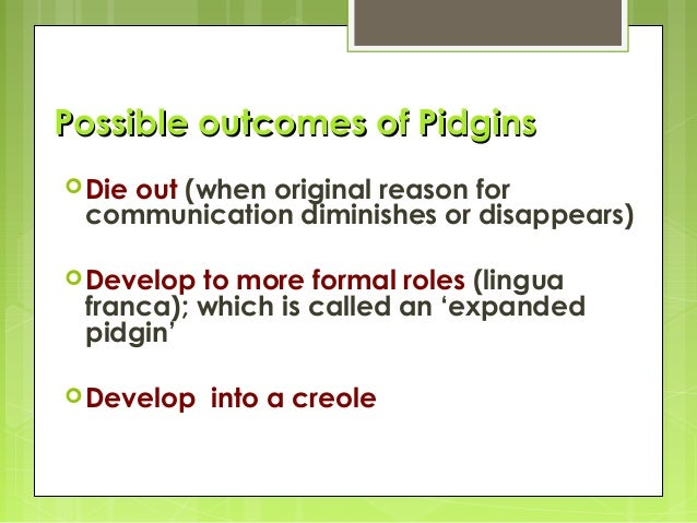 pidgins and creoles When languages collide by philippa law pidgins and creoles imagine that you  find yourself stuck on a desert island with a serbo-croat speaker who doesn't.