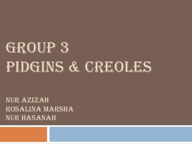 GROUP 3 PIDGINS & CREOLES NUR AZIZAH ROSALINA MARSHA NUR HASANAH