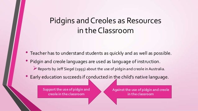 differences between pidgins and creoles Most commonly, creoles have resulted from the interactions between speakers of  complex as those of related creoles and are called expanded pidgins  however  a more plausible explanation for the distinction is the fact that in their.