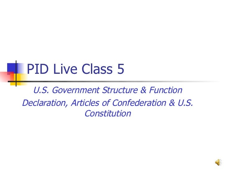 PID Live Class 5  U.S. Government Structure & Function Declaration, Articles of Confederation & U.S. Constitution