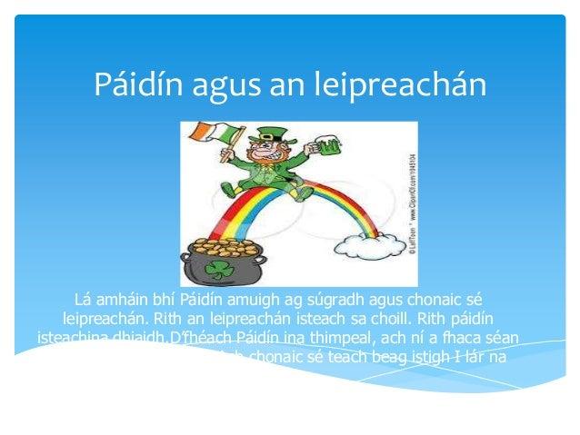 Páidín agus an leipreachán  Lá amháin bhí Páidín amuigh ag súgradh agus chonaic sé leipreachán. Rith an leipreachán isteac...