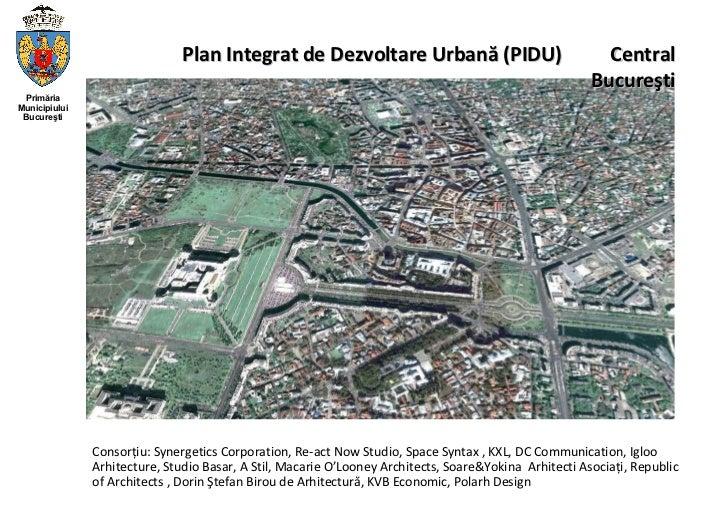 Plan Integrat de Dezvoltare Urbană (PIDU)  Central Bucureşti Consorţiu: Synergetics Corporation, Re-act Now Studio, Space ...