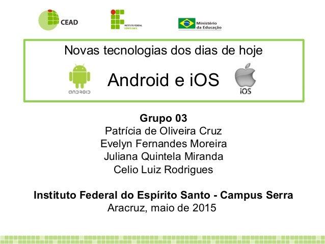 Novas tecnologias dos dias de hoje Android e iOS Grupo 03 Patrícia de Oliveira Cruz Evelyn Fernandes Moreira Juliana Quint...