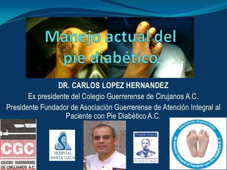Manejo actual delpie diabético <br />DR. CARLOS LOPEZ HERNANDEZ<br />Ex presidente del Colegio Guerrerense de Cirujanos A....