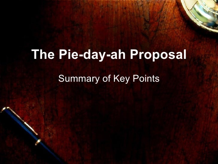 The Pie-day-ah Proposal Summary of Key Points