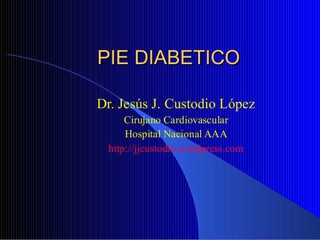 PIE DIABETICOPIE DIABETICO Dr. Jesús J. Custodio López Cirujano Cardiovascular Hospital Nacional AAA http://jjcustodio.wor...