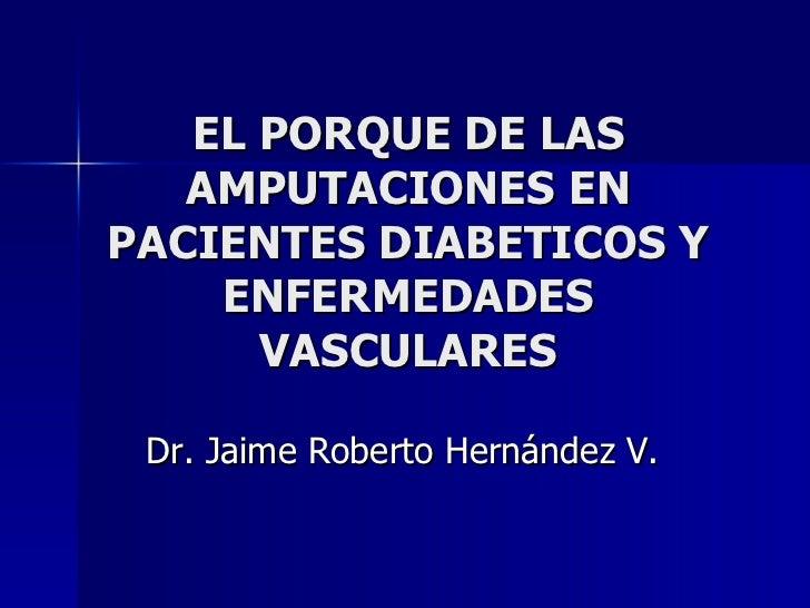 EL PORQUE DE LAS AMPUTACIONES EN PACIENTES DIABETICOS Y ENFERMEDADES VASCULARES Dr. Jaime Roberto Hernández V.