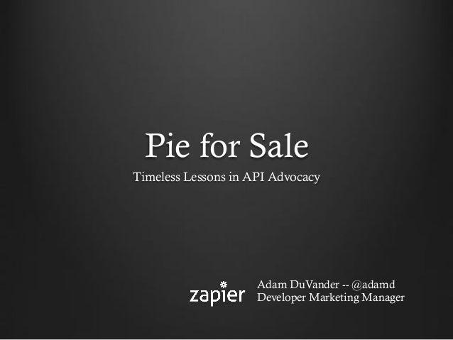Pie for Sale Timeless Lessons in API Advocacy Adam DuVander -- @adamd Developer Marketing Manager