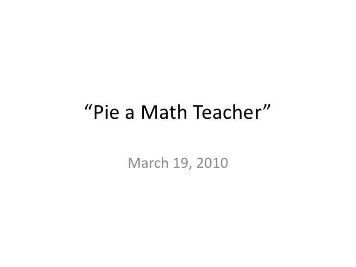 """""""Pie a Math Teacher""""<br />March 19, 2010 <br />"""