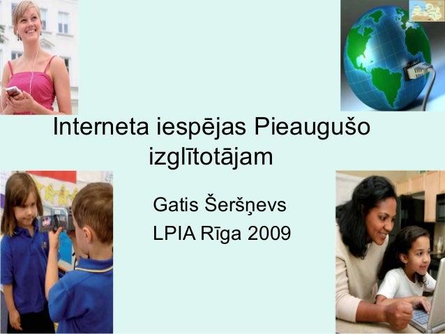 Interneta iespējas Pieaugušo izglītotājam Gatis Šeršņevs LPIA Rīga 2009