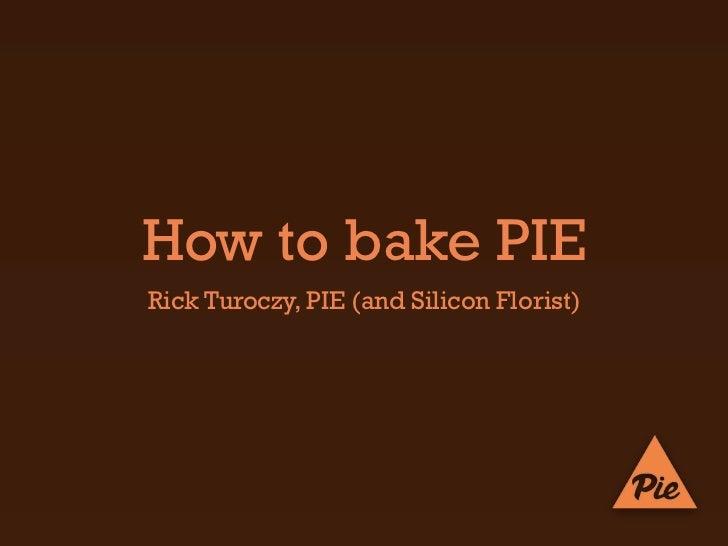 How to bake PIERick Turoczy, PIE (and Silicon Florist)