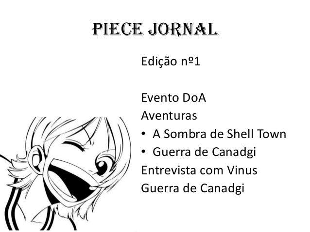 Piece Jornal    Edição nº1    Evento DoA    Aventuras    • A Sombra de Shell Town    • Guerra de Canadgi    Entrevista com...