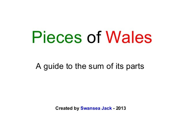 Pieces of Wales A guide to the sum of its parts  Created by Swansea Jack - 2013