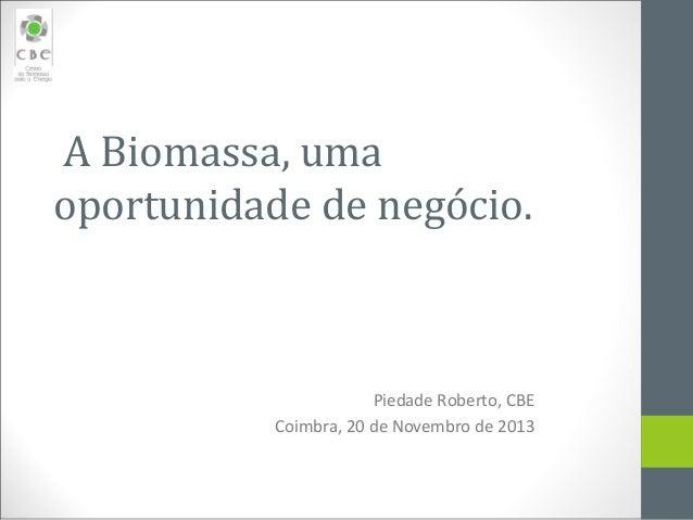 ABiomassa,uma oportunidadedenegócio.  Piedade Roberto, CBE Coimbra, 20 de Novembro de 2013