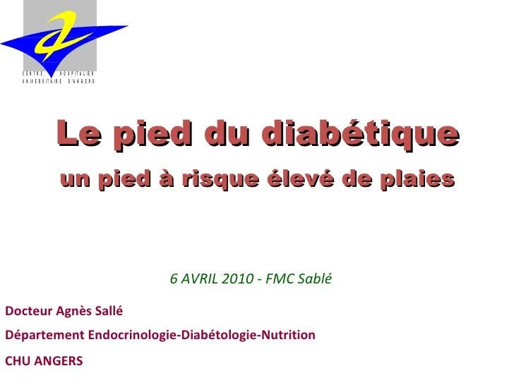 Le pied du diabétique un pied à risque élevé de plaies 6 AVRIL 2010 - FMC Sablé Docteur Agnès Sallé   Département Endocrin...