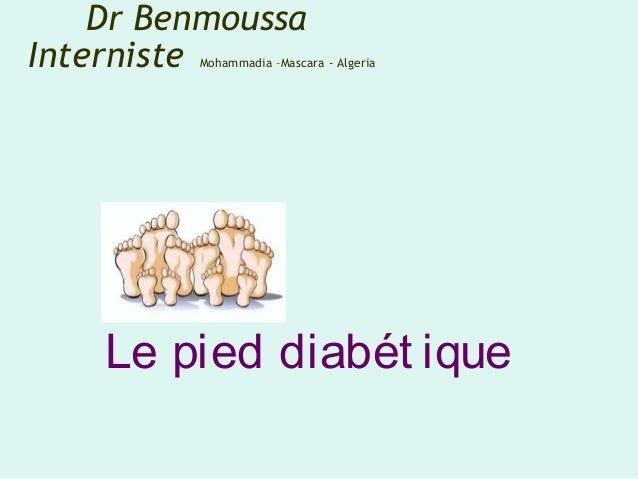 Le pied diabét ique Dr Benmoussa Interniste Mohammadia –Mascara - Algeria