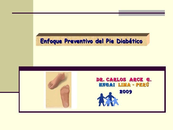 Enfoque Preventivo del Pie Diabético Dr. Carlos  Arce  G. HNGAI   Lima - Perú 2009