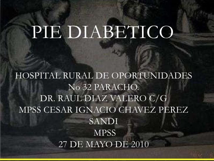 PIE DIABETICO<br />HOSPITAL RURAL DE OPORTUNIDADES No 32 PARACHO.<br />DR. RAUL DIAZ VALERO C/G<br />MPSS CESAR IGNACIO CH...