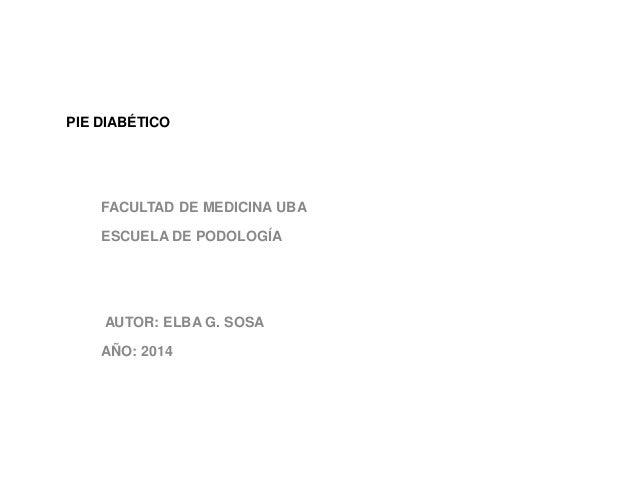 PIE DIABÉTICO  FACULTAD DE MEDICINA UBA  ESCUELA DE PODOLOGÍA  AUTOR: ELBA G. SOSA  AÑO: 2014