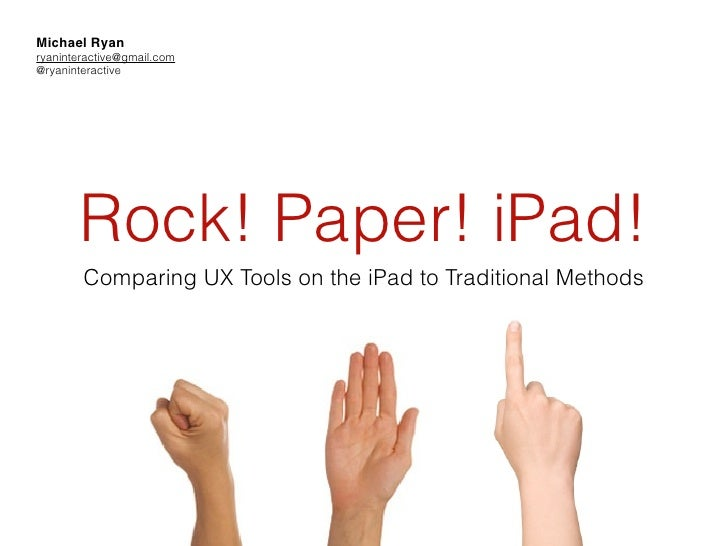 Michael Ryanryaninteractive@gmail.com@ryaninteractive       Rock! Paper! iPad!        Comparing UX Tools on the iPad to Tr...