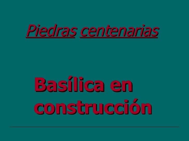 Basílica en construcción Piedras   centenarias
