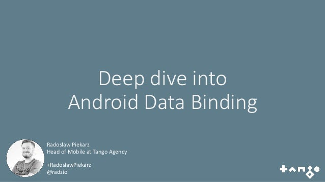 Deep dive into Android Data Binding +RadoslawPiekarz @radzio Radosław Piekarz Head of Mobile at Tango Agency