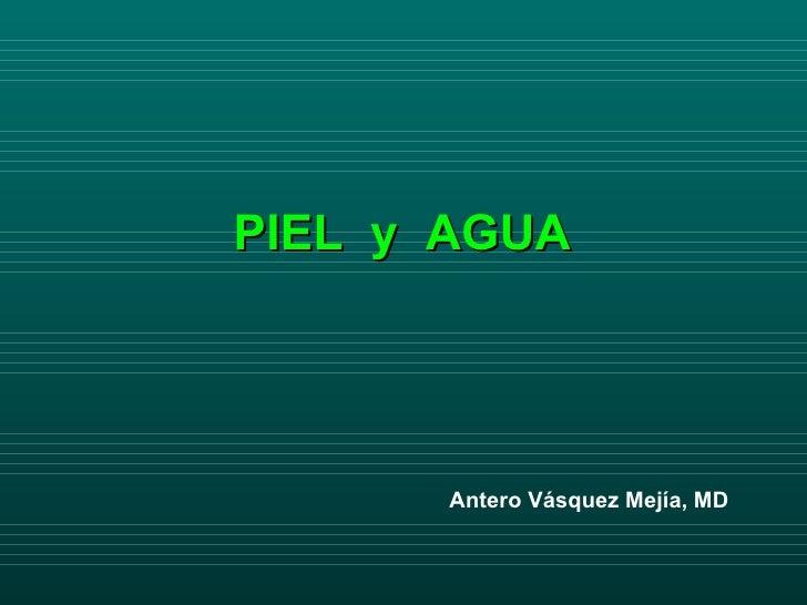 PIEL  y  AGUA Antero Vásquez Mejía, MD