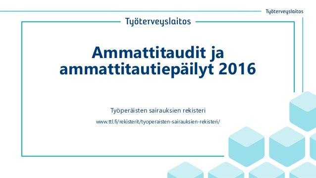 Ammattitaudit ja ammattitautiepäilyt 2016 Työperäisten sairauksien rekisteri www.ttl.fi/rekisterit/tyoperaisten-sairauksie...