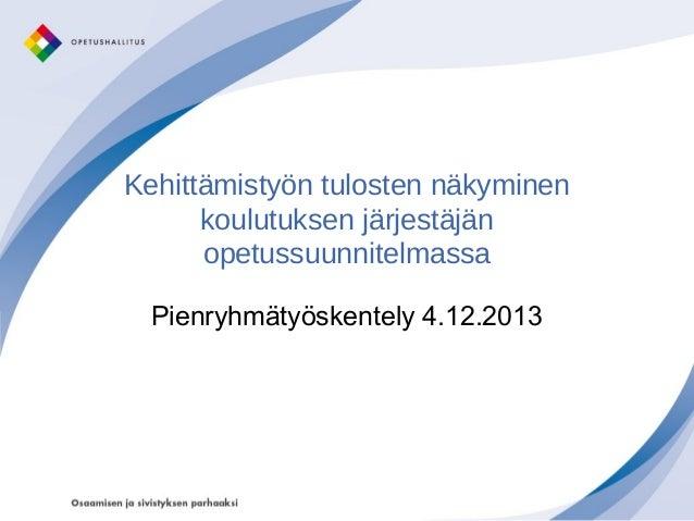Kehittämistyön tulosten näkyminen koulutuksen järjestäjän opetussuunnitelmassa Pienryhmätyöskentely 4.12.2013